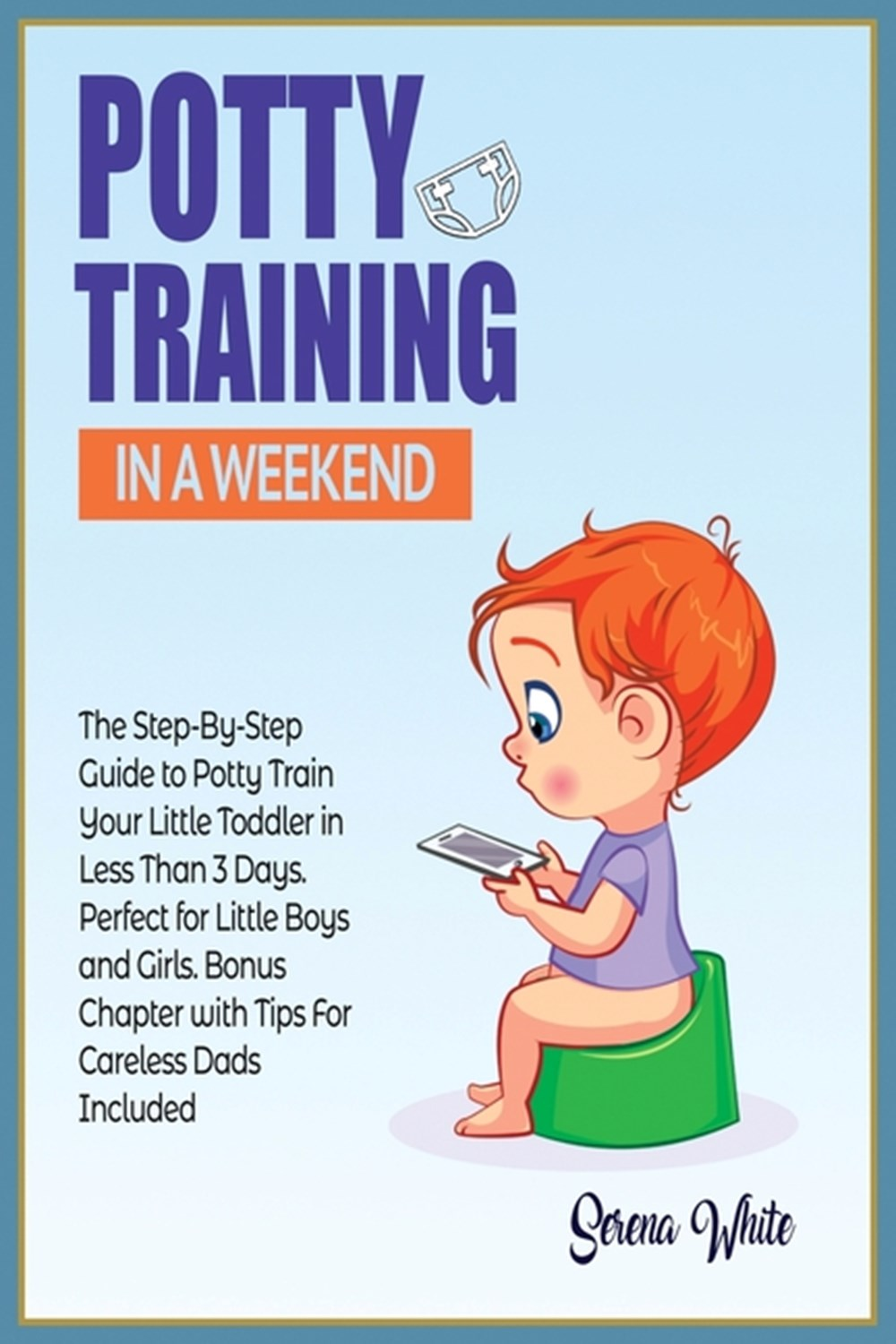 Potty Training in A Weekend The Step-By-Step Guide to Potty Train Your Little Toddler in Less than 3