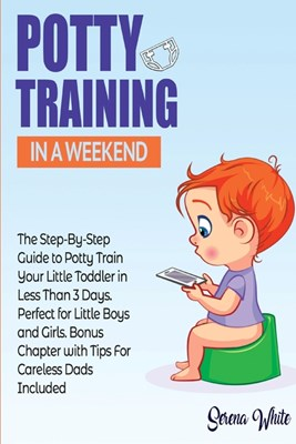 Potty Training in a Weekend: The Step by Step Guide to Potty Train Your Little Toddler in Less than 3 Days. Perfect for Little Boys and Girls! Bonu