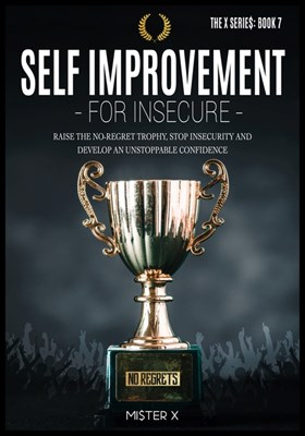 Self Improvement for Insecure: Raise the No-Regret Trophy, Stop Insecurity and Develop an Unstoppable Confidence