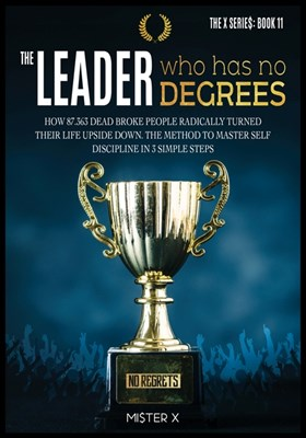 The Leader who has No Degrees: How 87.363 Dead Broke People Radically Turned their Life Upside Down. The Method to Master Self Discipline in 3 simple