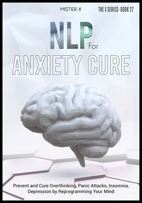NLP for Anxiety Cure: Prevent and Cure Overthinking, Panic Attacks, Insomnia, Depression by Reprogramming Your Mind