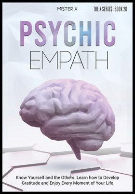 Psychic empath: Know Yourself and the Others. Learn how to Develop Gratitude and Enjoy Every Moment of Your Life