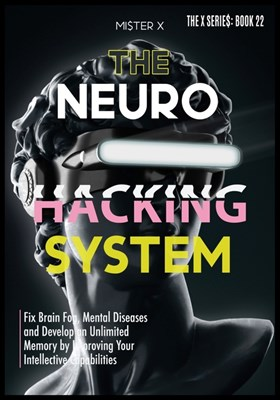 Neurohacking: Fix Brain Fog, Mental Diseases and Develop an Unlimited Memory by Improving Your Intellective Capabilities