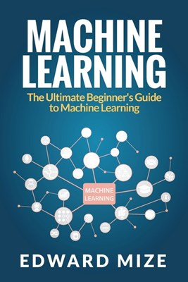 Machine Learning: The Ultimate Beginner's Guide to Machine Learning