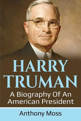 Harry Truman: A biography of an American President
