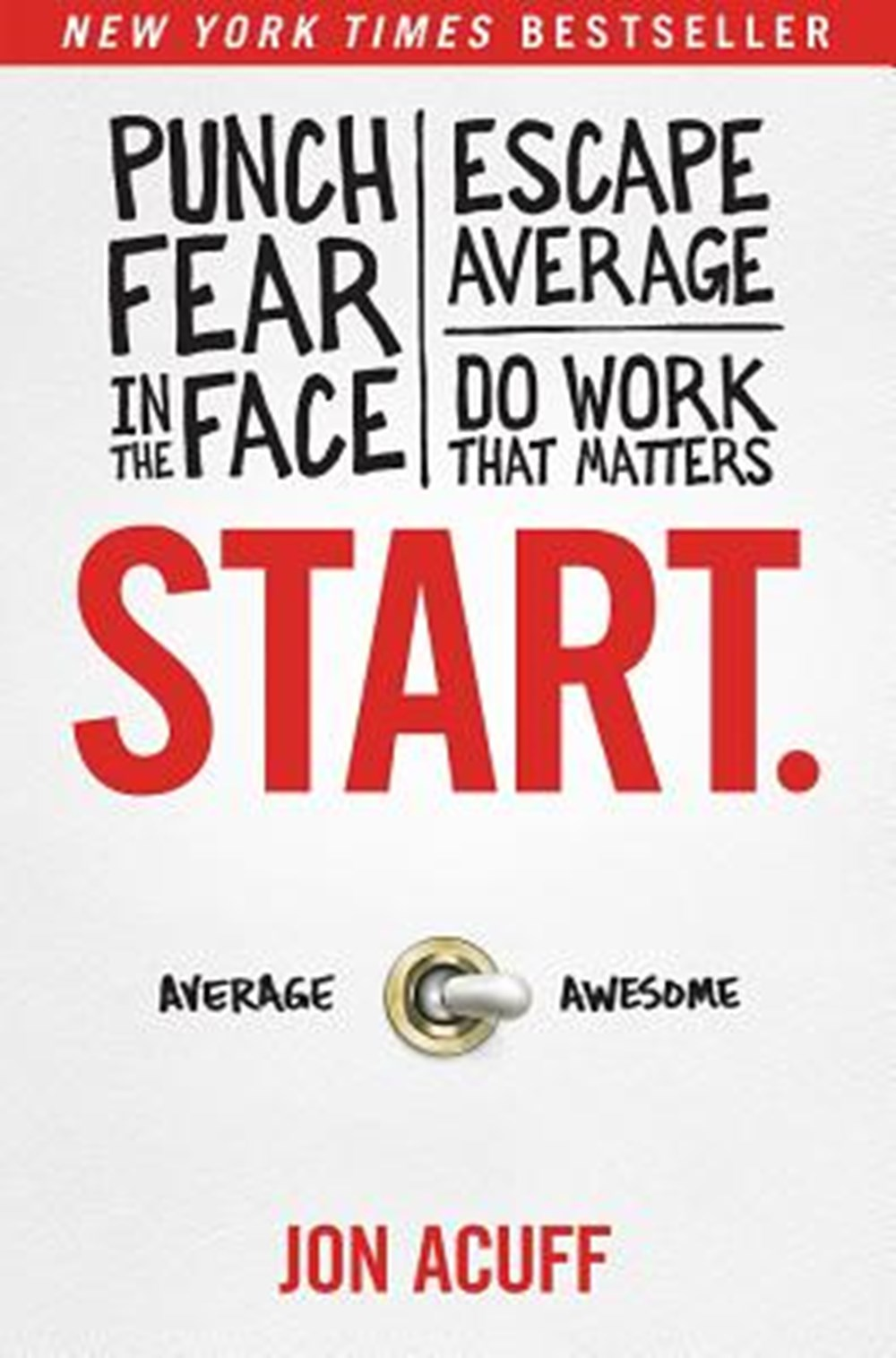 Start. Punch Fear in the Face, Escape Average, and Do Work That Matters