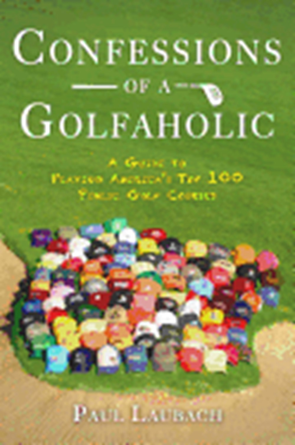 Confessions of a Golfaholic A Guide to Playing America's Top 100 Public Golf Courses