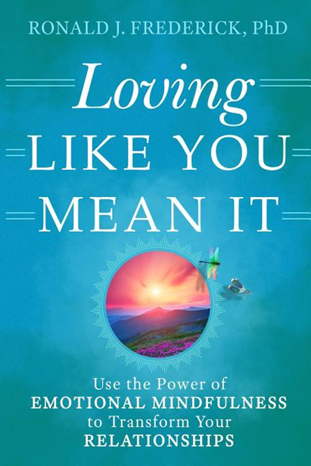 Loving Like You Mean It Use the Power of Emotional Mindfulness to Transform Your Relationships