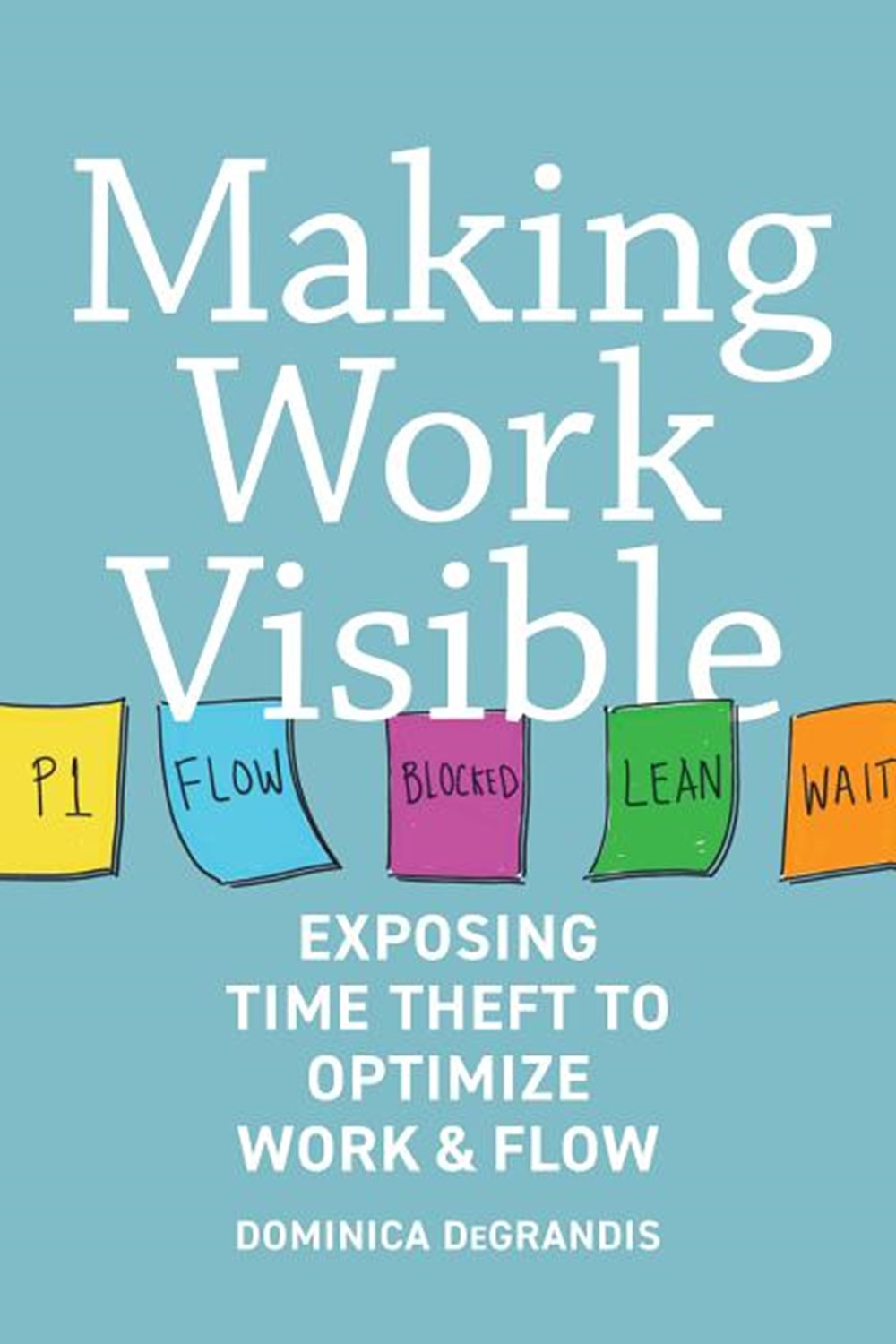 Making Work Visible Exposing Time Theft to Optimize Work & Flow