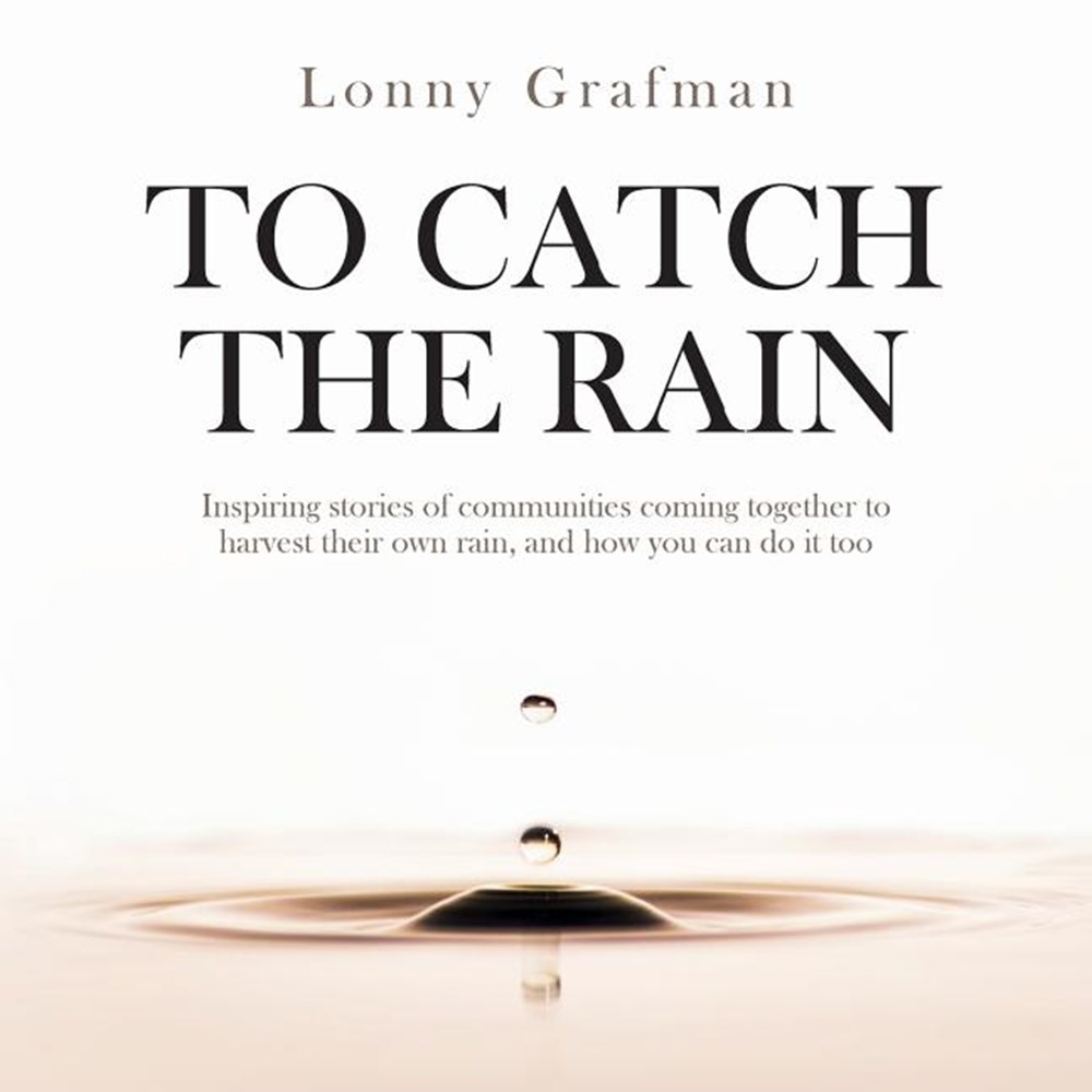 To Catch the Rain Inspiring stories of communities coming together to harvest their own rain, and ho