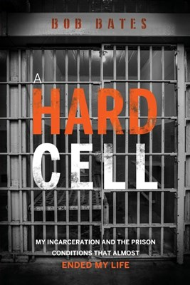 A Hard Cell: My Incarceration And The Prison Conditions That Almost Ended My Life