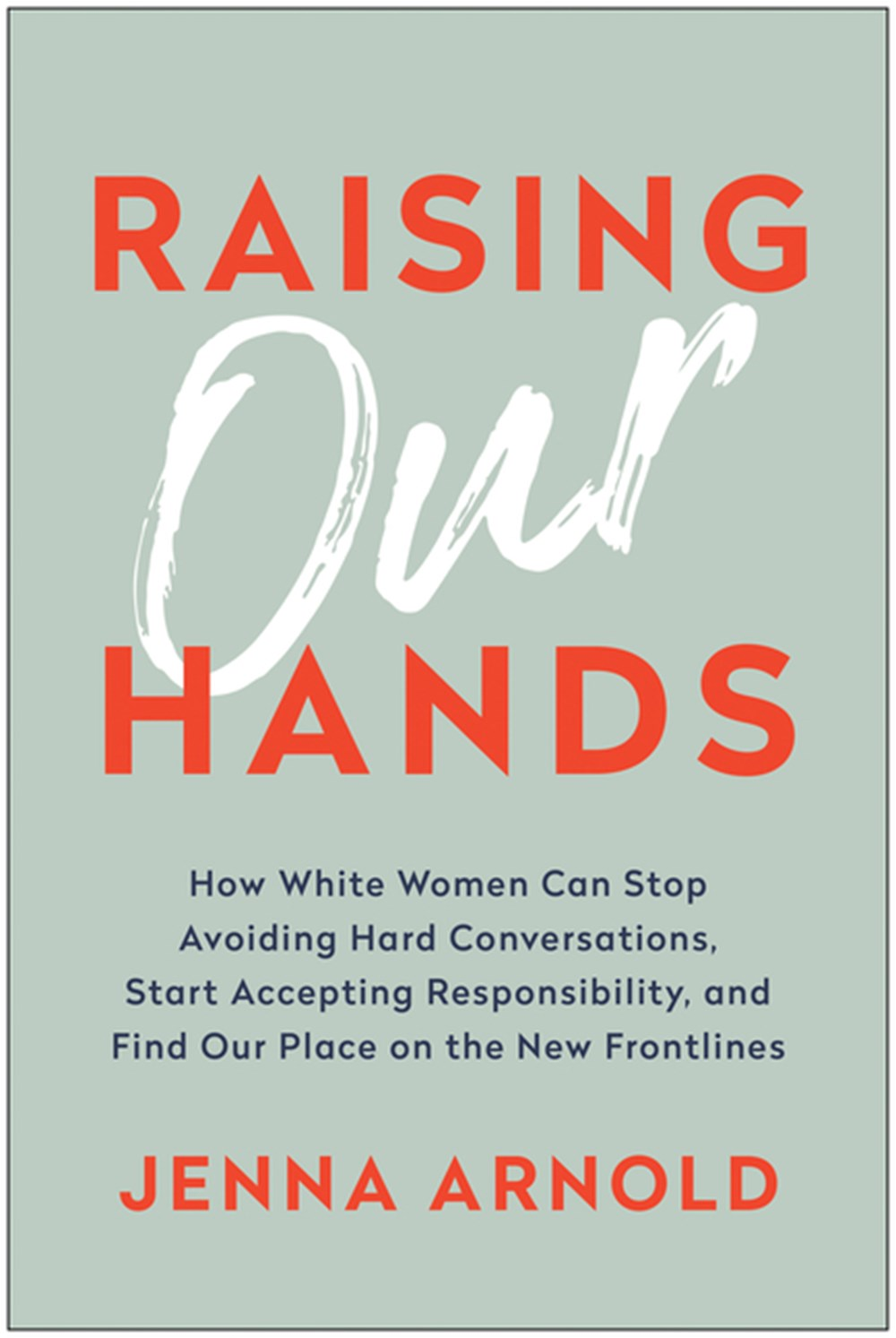 Raising Our Hands How White Women Can Stop Avoiding Hard Conversations, Start Accepting Responsibili