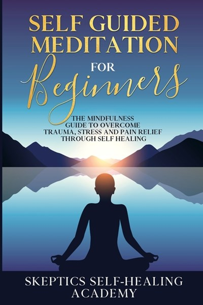 Self Guided Meditation for Beginners: The Mindfulness Guide to Overcome Trauma, Stress and Pain Relief Through Self Healing