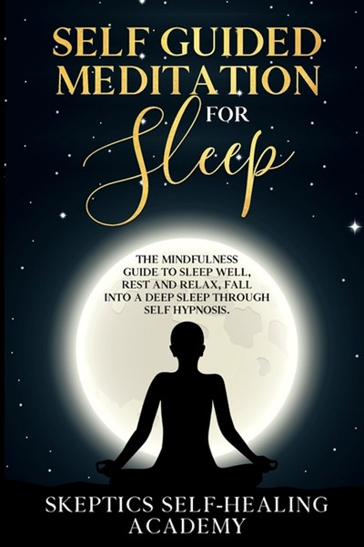 Self-Guided Meditation for Sleep: The Mindfulness Guide to Sleep Well, Rest and Relax, Fall Into a Deep Sleep Through Self Hypnosis