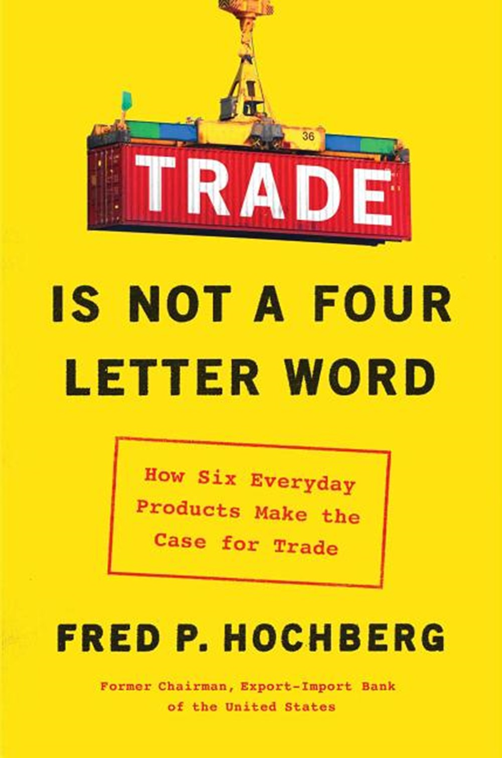 Trade Is Not a Four-Letter Word How Six Everyday Products Make the Case for Trade