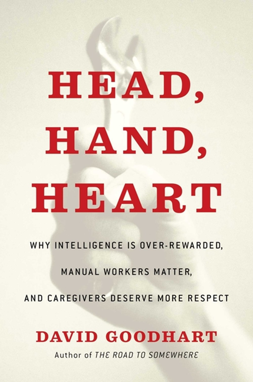 Head, Hand, Heart Why Intelligence Is Over-Rewarded, Manual Workers Matter, and Caregivers Deserve M