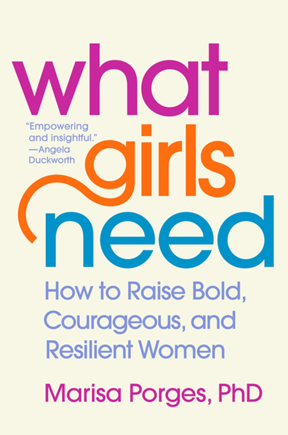What Girls Need How to Raise Bold, Courageous, and Resilient Women