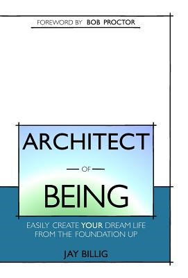 Architect of Being: Easily Create Your Dream Life From the Foundation Up