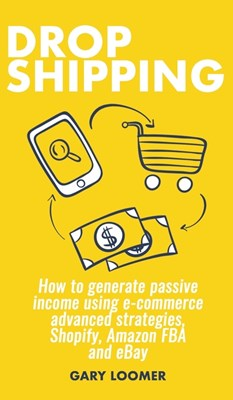 Dropshipping: How to generate passive income using e-commerce advanced strategies, Shopify, Amazon FBA and eBay