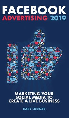 Facebook Advertising 2019: Marketing your social media to create a live business