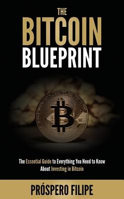 The Bitcoin Blueprint: The Essential Guide to Everything You Need to Know About Investing in Bitcoin