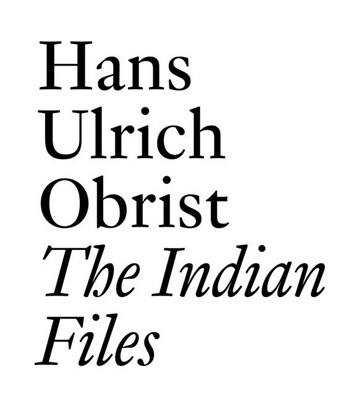 The Indian Files: By Hans Ulrich Obrist.