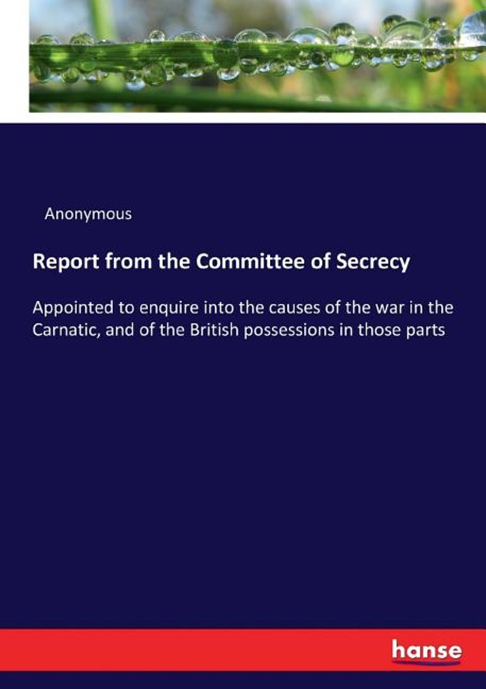 Report from the Committee of Secrecy Appointed to enquire into the causes of the war in the Carnatic
