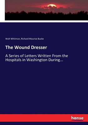 The Wound Dresser: A Series of Letters Written From the Hospitals in Washington During...