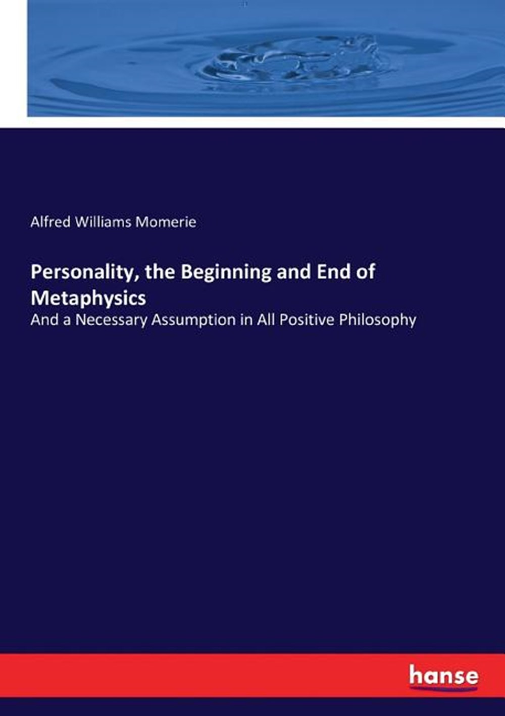 Personality, the Beginning and End of Metaphysics And a Necessary Assumption in All Positive Philoso