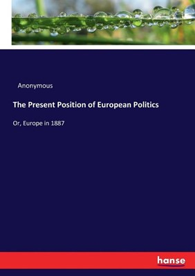 The Present Position of European Politics: Or, Europe in 1887