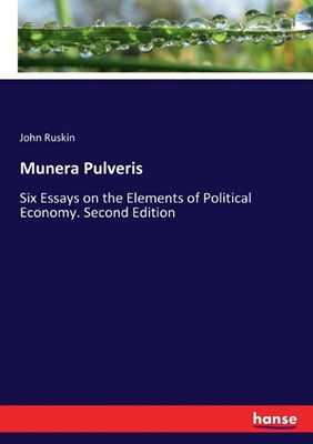 Munera Pulveris: Six Essays on the Elements of Political Economy. Second Edition
