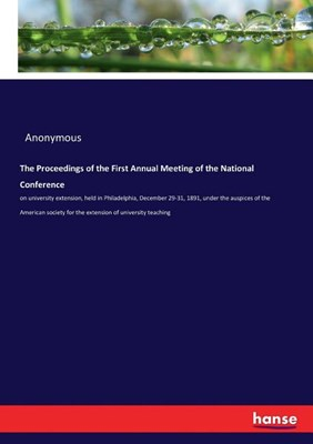 The Proceedings of the First Annual Meeting of the National Conference: on university extension, held in Philadelphia, December 29-31, 1891, under the