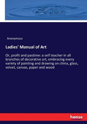 Ladies' Manual of Art: Or, profit and pastime: a self teacher in all branches of decorative art, embracing every variety of painting and draw