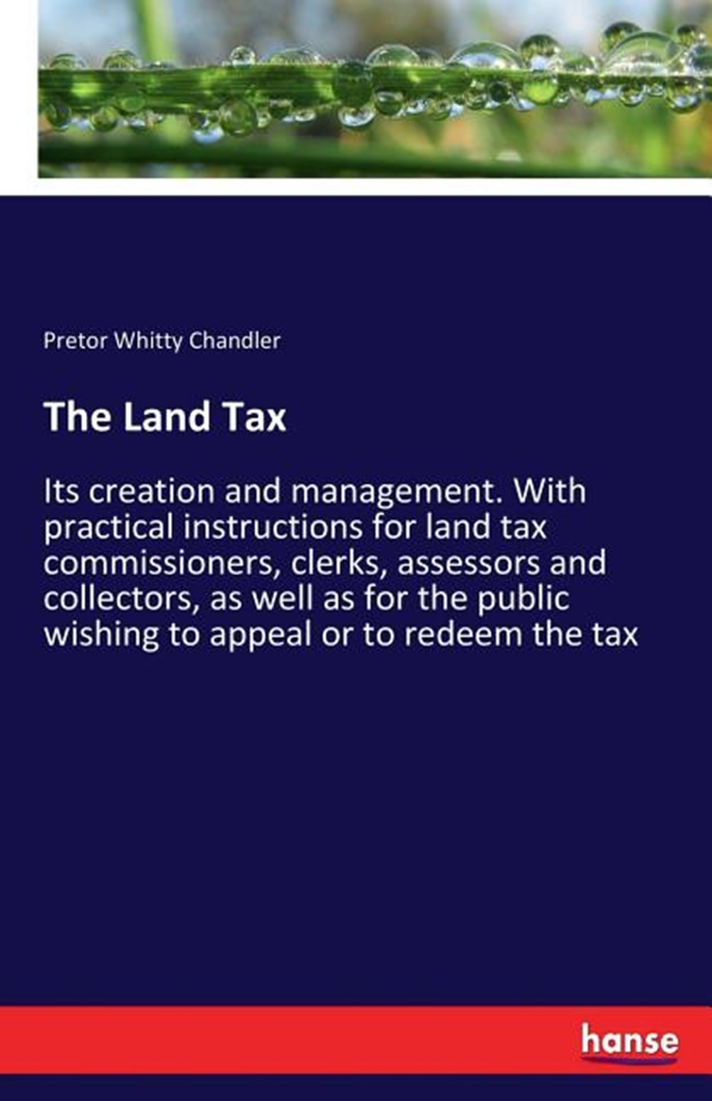 Land Tax Its creation and management. With practical instructions for land tax commissioners, clerks