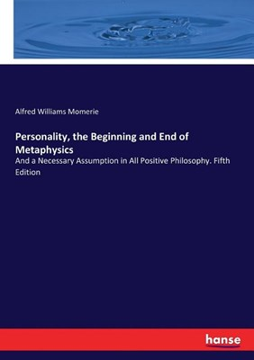Personality, the Beginning and End of Metaphysics: And a Necessary Assumption in All Positive Philosophy. Fifth Edition
