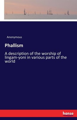 Phallism: A description of the worship of lingam-yoni in various parts of the world
