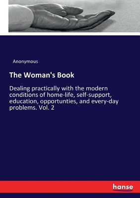 The Woman's Book: Dealing practically with the modern conditions of home-life, self-support, education, opportunties, and every-day prob