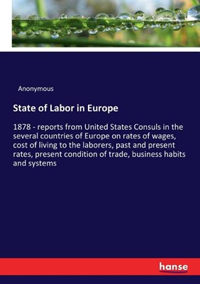 State of Labor in Europe: 1878 - reports from United States Consuls in the several countries of Europe on rates of wages, cost of living to the