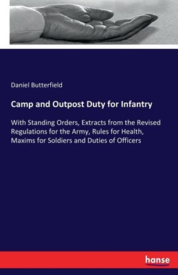 Camp and Outpost Duty for Infantry: With Standing Orders, Extracts from the Revised Regulations for the Army, Rules for Health, Maxims for Soldiers an
