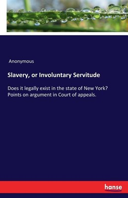 Slavery, or Involuntary Servitude: Does it legally exist in the state of New York? Points on argument in Court of appeals.