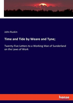 Time and Tide by Weare and Tyne;: Twenty-Five Letters to a Working Man of Sunderland on the Laws of Work