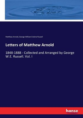 Letters of Matthew Arnold: 1848-1888 - Collected and Arranged by George W.E. Russell. Vol. I