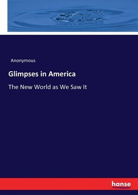 Glimpses in America: The New World as We Saw It