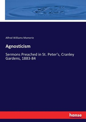 Agnosticism: Sermons Preached in St. Peter's, Cranley Gardens, 1883-84