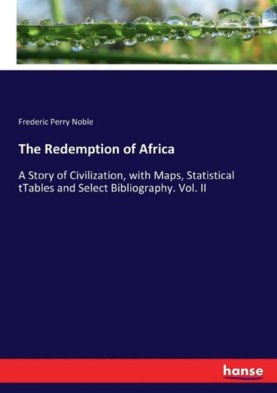 The Redemption of Africa: A Story of Civilization, with Maps, Statistical tTables and Select Bibliography. Vol. II