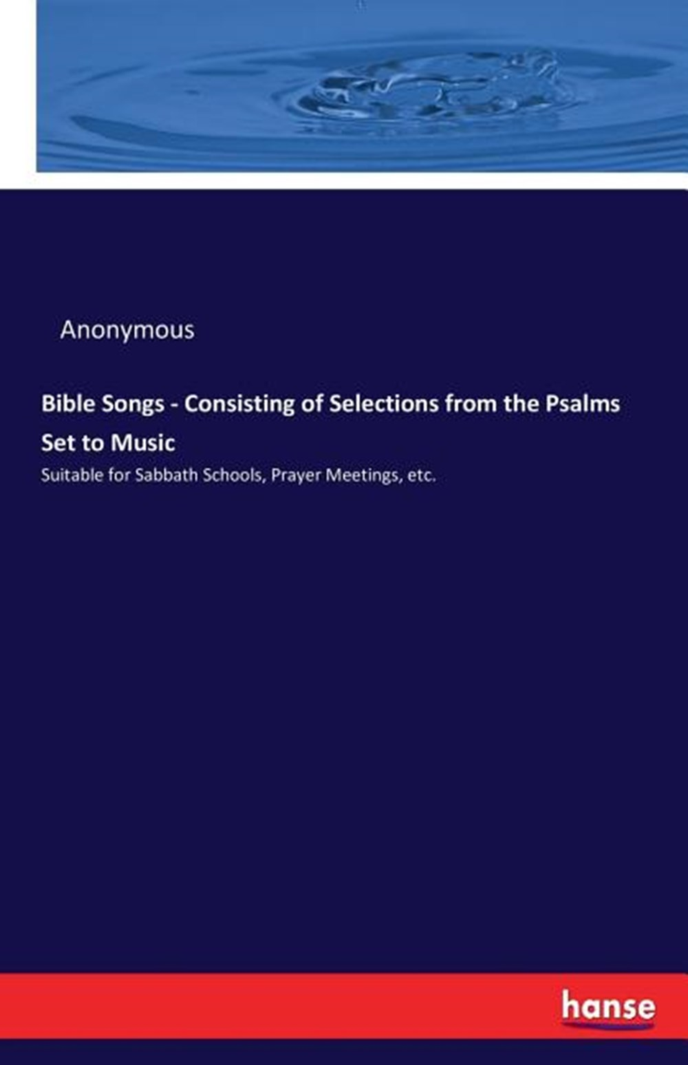 Bible Songs - Consisting of Selections from the Psalms Set to Music Suitable for Sabbath Schools, Pr