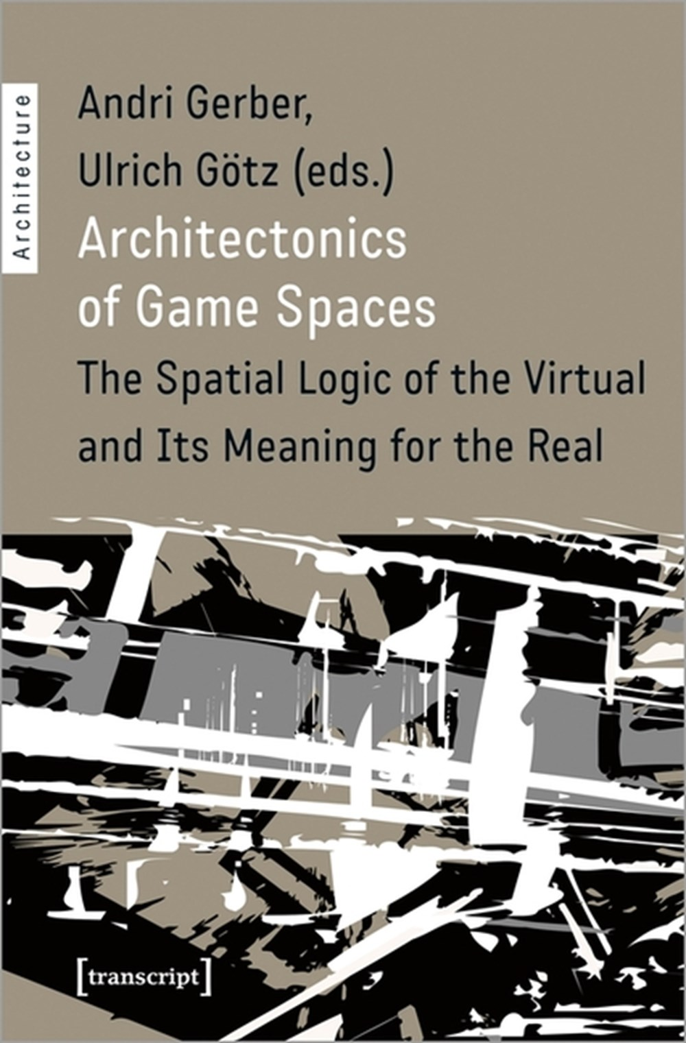 Architectonics of Game Spaces The Spatial Logic of the Virtual and Its Meaning for the Real