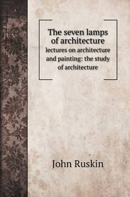 The seven lamps of architecture: lectures on architecture and painting: the study of architecture