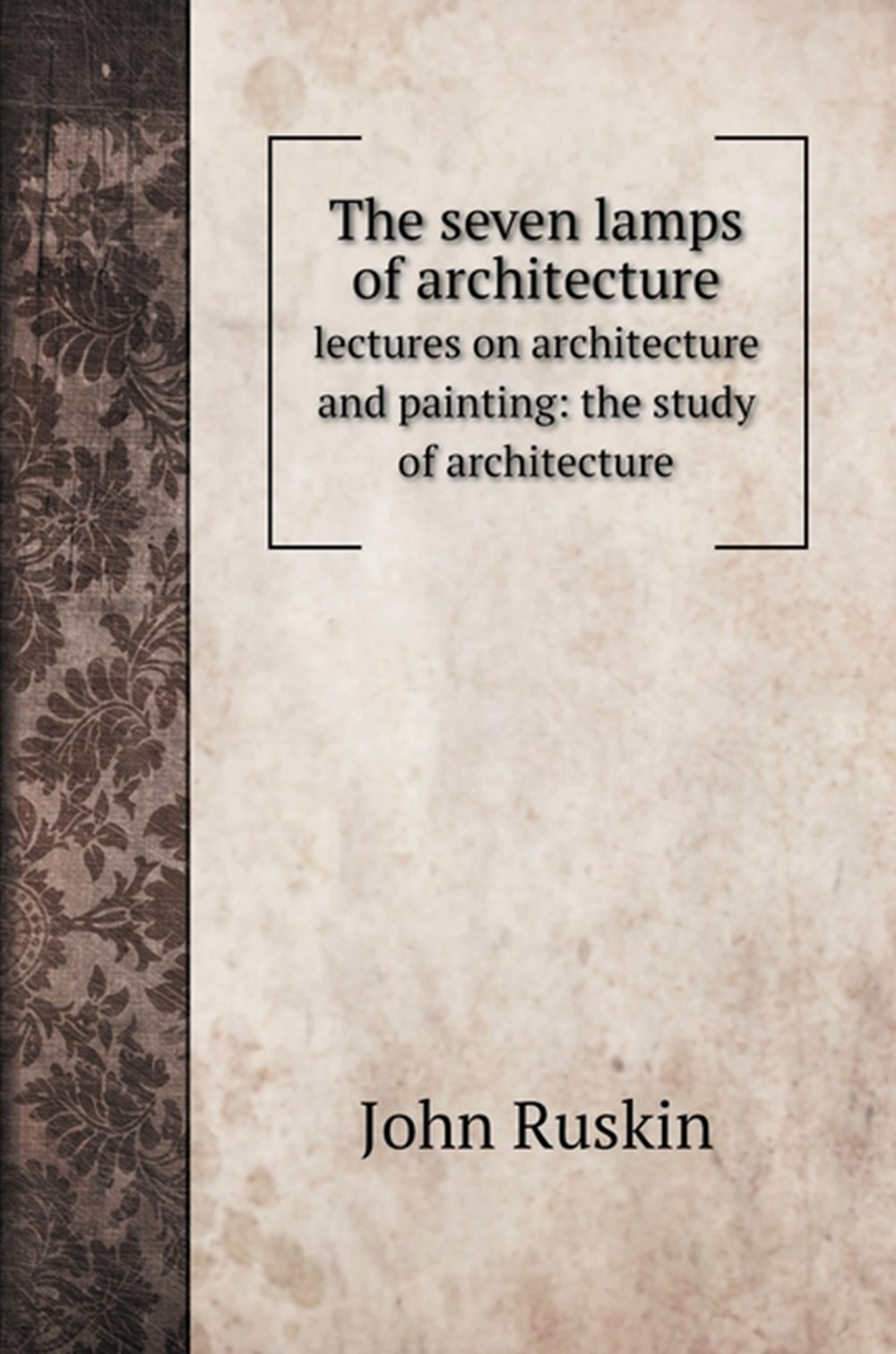 seven lamps of architecture lectures on architecture and painting: the study of architecture