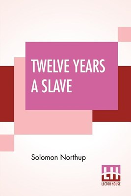 Twelve Years A Slave: Narrative Of Solomon Northup, A Citizen Of New-York, Kidnapped In Washington City In 1841, And Rescued In 1853, From A